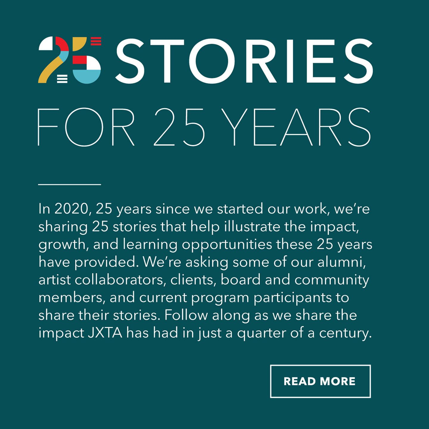 25 stories for 25 years. In 2020, 25 years since we started our work, we're sharing 25 stories that help illustrate the impact, growth, and learning opportunities these 25 years have provided. We're asking some of our alumni, artist collaborators, clients, board and community members, and current program participants to share their stories. Follow along as we share the impact JXTA has had in just a quarter of a century.